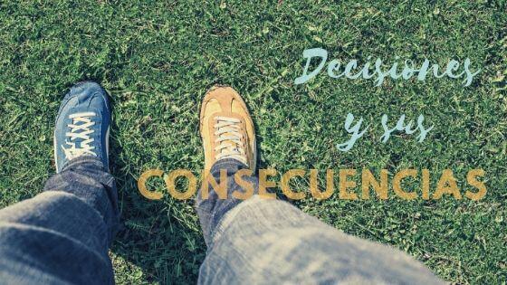 Decisiones y sus consecuencias.